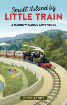 Small Island by Little Train : A Narrow-Gauge Adventure, Hardback Book