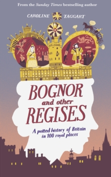 Bognor and Other Regises : A potted history of Britain in 100 royal places, Hardback Book