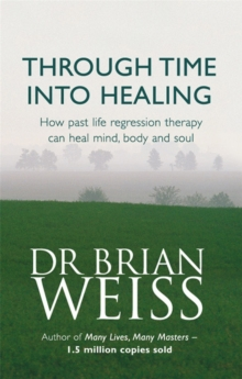 Through Time Into Healing : How Past Life Regression Therapy Can Heal Mind,body And Soul, Paperback / softback Book