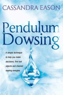 Pendulum Dowsing : A simple technique to help you make decisions, find lost objects and channel healing energies, Paperback / softback Book