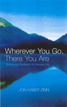 Wherever You Go, There You Are : Mindfulness meditation for everyday life, Paperback / softback Book