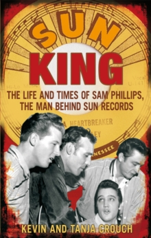 Sun King : The Life and Times of Sam Phillips, the Man Behind Sun Records, Paperback Book