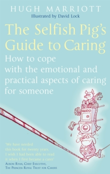 The Selfish Pig's Guide To Caring : How to cope with the emotional and practical aspects of caring for someone, Paperback / softback Book
