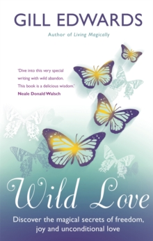 Wild Love : Discover the magical secrets of freedom, joy and unconditional love, Paperback / softback Book