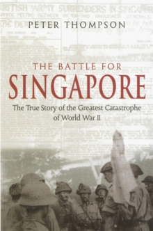 The Battle For Singapore : The true story of the greatest catastrophe of World War II, Paperback / softback Book