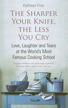 The Sharper Your Knife, The Less You Cry : Love, laughter and tears at the world's most famous cooking school, Paperback Book