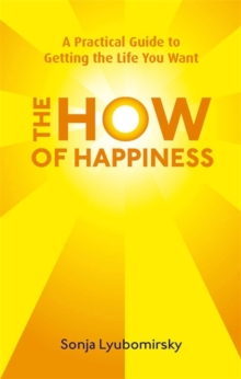 The How Of Happiness : A Practical Guide to Getting The Life You Want, Paperback Book