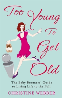 Too Young To Get Old : The baby boomers' guide to living life to the full, Paperback / softback Book
