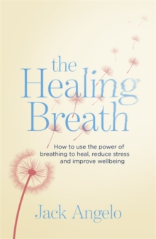 The Healing Breath : How to use the power of breathing to heal, reduce stress and improve wellbeing, Paperback Book