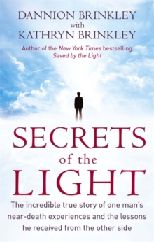 Secrets Of The Light : The incredible true story of one man's near-death experiences and the lessons he received from the other side, Paperback / softback Book
