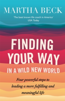 Finding Your Way in a Wild New World : Four Powerful Steps to Leading a More Fulfilling and Meaningful Life, Paperback Book