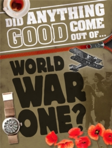 Did Anything Good Come Out of... WWI?, Hardback Book