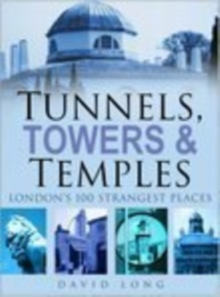 Tunnels, Towers & Temples : London's 100 Strangest Places, Hardback Book