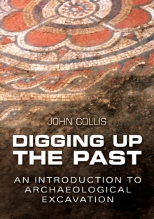 Digging Up the Past : An Introduction to Archaeological Excavation, EPUB eBook