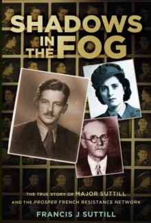 Shadows in the Fog : The True Story of Major Suttill and the Prosper French Resistance Network, Hardback Book