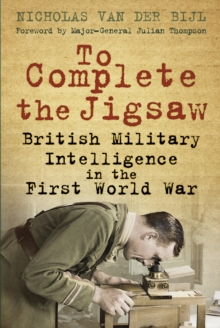 To Complete the Jigsaw : British Military Intelligence in the First World War, Paperback Book