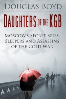 Daughters of the KGB : Moscow's Secret Spies, Sleepers and Assassins of the Cold War, Hardback Book