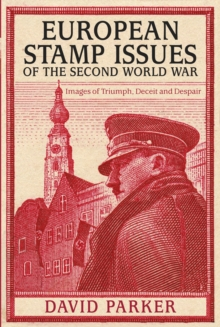 European Stamp Issues of the Second World War : Images of Triumph, Deceit and Despair, Hardback Book