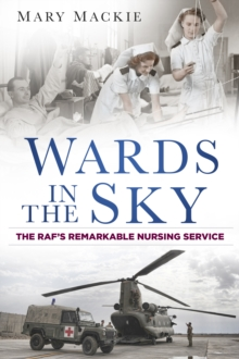 Wards in the Sky : The RAF's Remarkable Nursing Service, Paperback Book