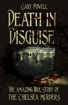 Death in Disguise : The Amazing True Story of the Chelsea Murders, Paperback Book