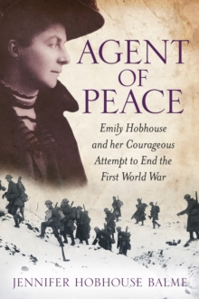 Agent of Peace : Emily Hobhouse and Her Courageous Attempt to End the First World War, Paperback / softback Book