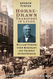 Horse-Drawn Transport in Leeds : William Turton, Corn Merchant and Tramway Entrepreneur, Paperback / softback Book