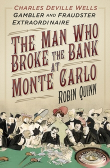 The Man Who Broke the Bank at Monte Carlo : Charles Deville Wells, Gambler and Fraudster Extraordinaire, Hardback Book