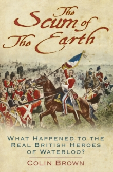 'The Scum of the Earth' : What Happened to the Real British Heroes of Waterloo?, Hardback Book