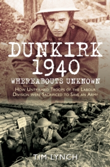 Dunkirk 1940 'Whereabouts Unknown' : How Untrained Troops of the Labour Division were Sacrificed to Save an Army, Paperback Book