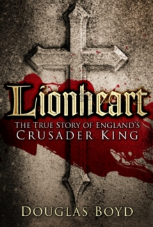 Lionheart : The True Story of England's Crusader King, Paperback / softback Book