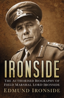 Ironside : The Authorised Biography of Field Marshal Lord Ironside, Hardback Book