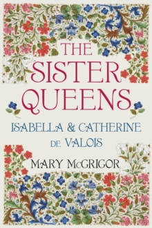 The Sister Queens : Isabella and Catherine de Valois, Hardback Book