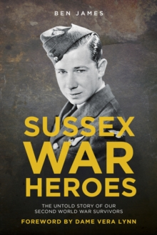 Sussex War Heroes : The Untold Story of Our Second World War Survivors, Paperback / softback Book