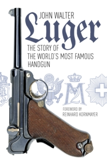 Luger : The Story of the World's Most Famous Handgun, Paperback / softback Book