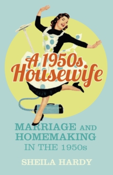 A 1950s Housewife : Marriage and Homemaking in the 1950s, EPUB eBook