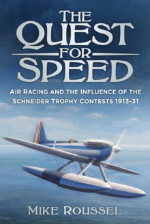 The Quest for Speed : Air Racing and the Influence of the Schneider Trophy Contests 1913-31, Paperback / softback Book