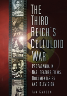 The Third Reich's Celluloid War : Propaganda in Nazi Feature Films, Documentaries and Television, Paperback / softback Book