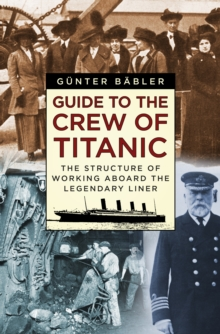 Guide to the Crew of Titanic : The Structure of Working Aboard the Legendary Liner, Hardback Book