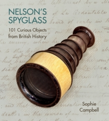 Nelson's Spyglass : 101 Curious Objects from British History, Hardback Book