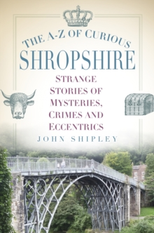 The A-Z of Curious Shropshire : Strange Stories of Mysteries, Crimes and Eccentrics, Paperback Book