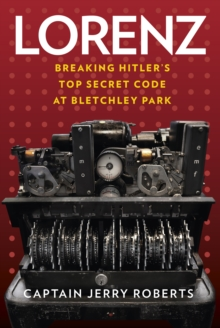 Lorenz : Breaking Hitler's Top Secret Code at Bletchley Park, Hardback Book