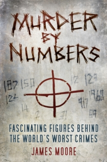 Murder by Numbers : Fascinating Figures behind the World's Worst Crimes, Hardback Book
