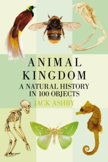 Animal Kingdom : A Natural History in 100 Objects, Paperback Book