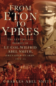 From Eton To Ypres : The Letters and Diaries of Lt Col Wilfrid Abel Smith, Grenadier Guards, 1914-15, Paperback / softback Book