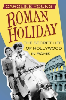 Roman Holiday : The Secret Life of Hollywood in Rome, Hardback Book