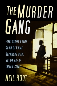 The Murder Gang : Fleet Street's Elite Group of Crime Reporters in the Golden Age of Tabloid Crime, Hardback Book