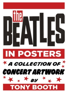 The Beatles in Posters : A Collection of Concert Artwork by Tony Booth, Hardback Book