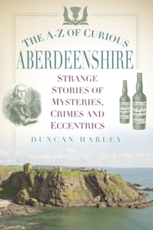 The A-Z of Curious Aberdeenshire : Strange Stories of Mysteries, Crimes and Eccentrics, Paperback / softback Book