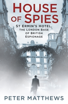 House of Spies : St Ermin's Hotel, the London Base of British Espionage, Paperback Book