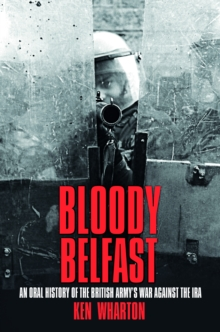 Bloody Belfast : An Oral History of the British Army's War Against The IRA, Paperback Book